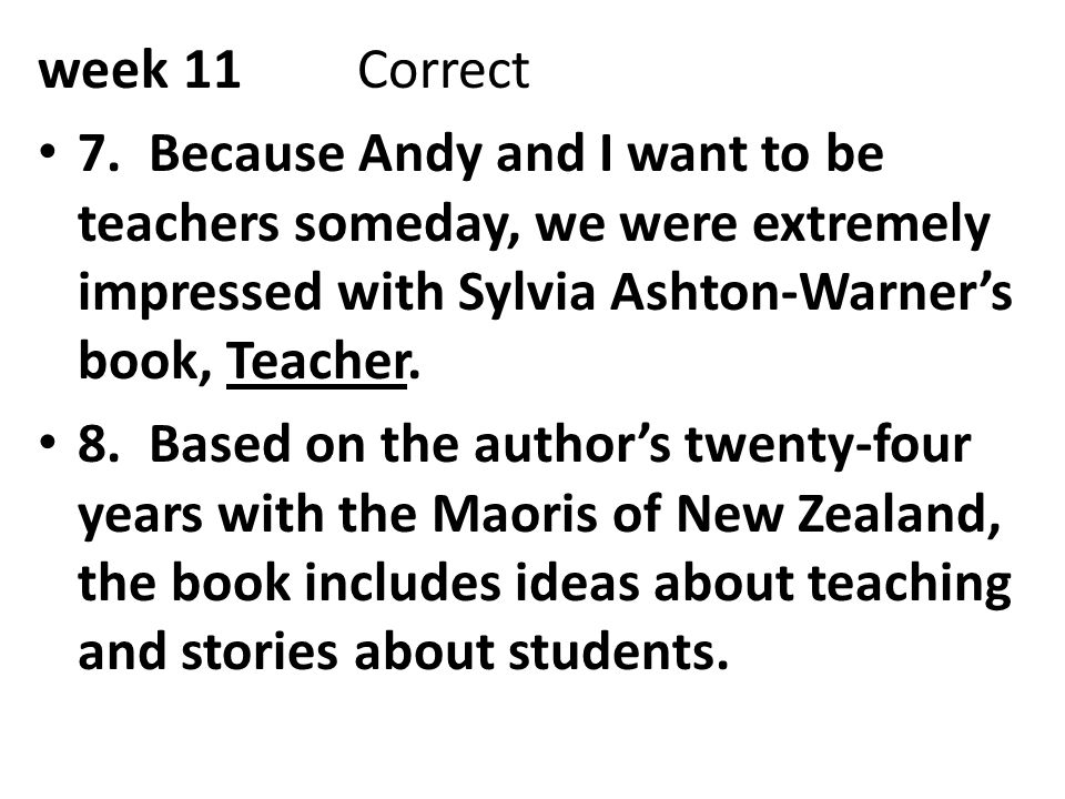 week 11 Correct 7. Because Andy and I want to be teachers someday, we were extremely impressed with Sylvia Ashton-Warner's book, Teacher.