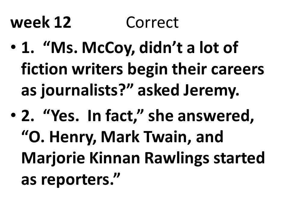 week 12 Correct 1. Ms. McCoy, didn't a lot of fiction writers begin their careers as journalists asked Jeremy.