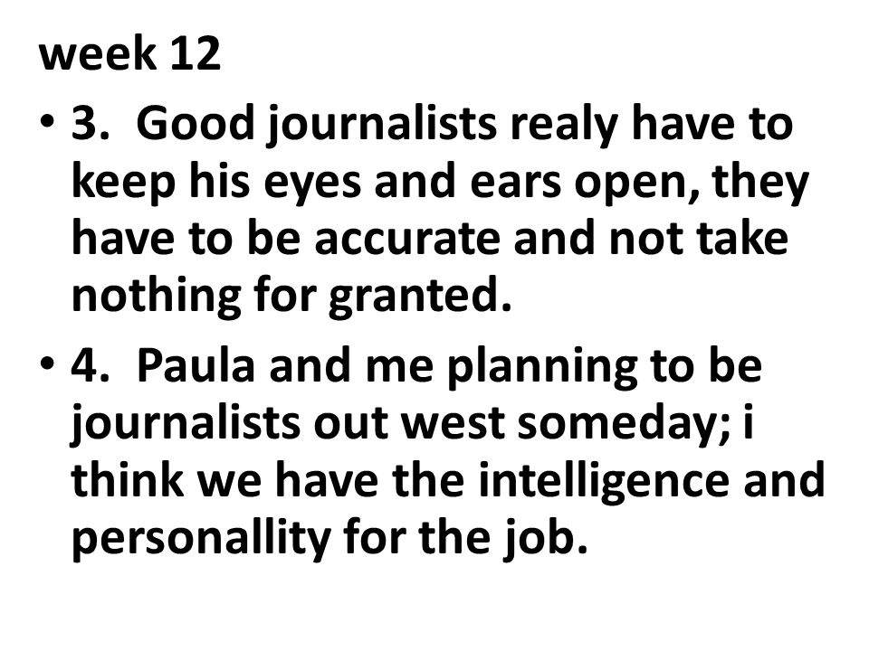 week 12 3. Good journalists realy have to keep his eyes and ears open, they have to be accurate and not take nothing for granted.