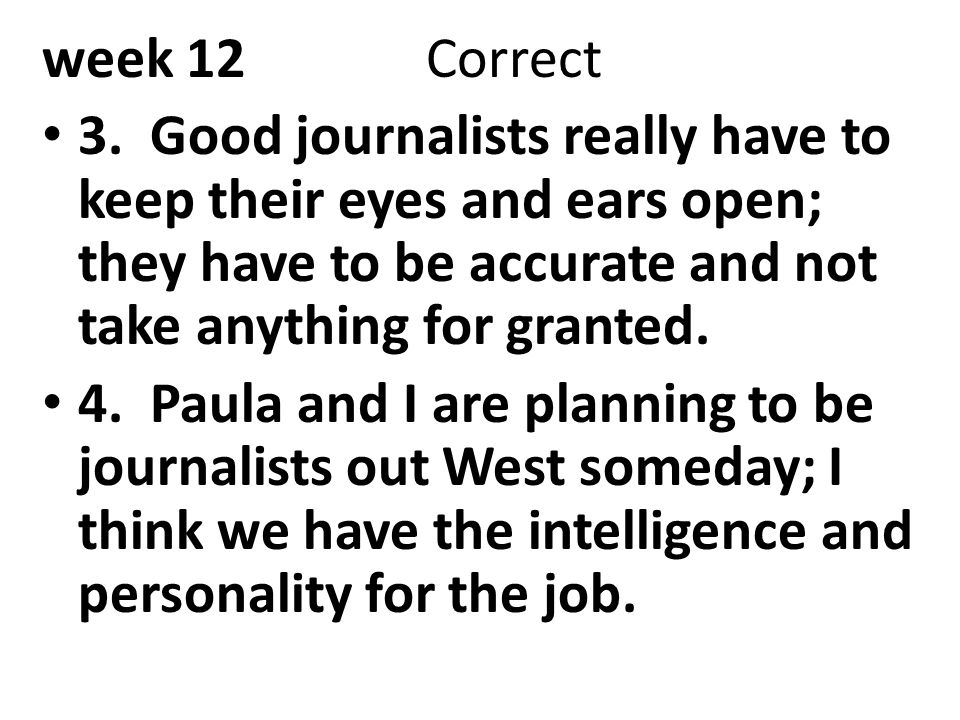 week 12 Correct 3. Good journalists really have to keep their eyes and ears open; they have to be accurate and not take anything for granted.