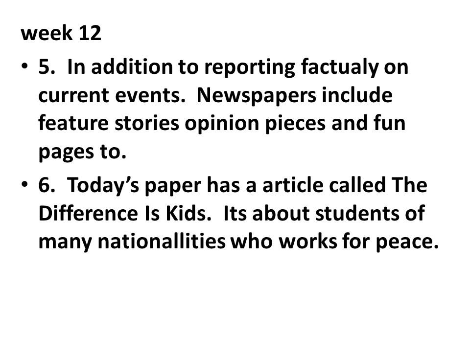 week 12 5. In addition to reporting factualy on current events. Newspapers include feature stories opinion pieces and fun pages to.