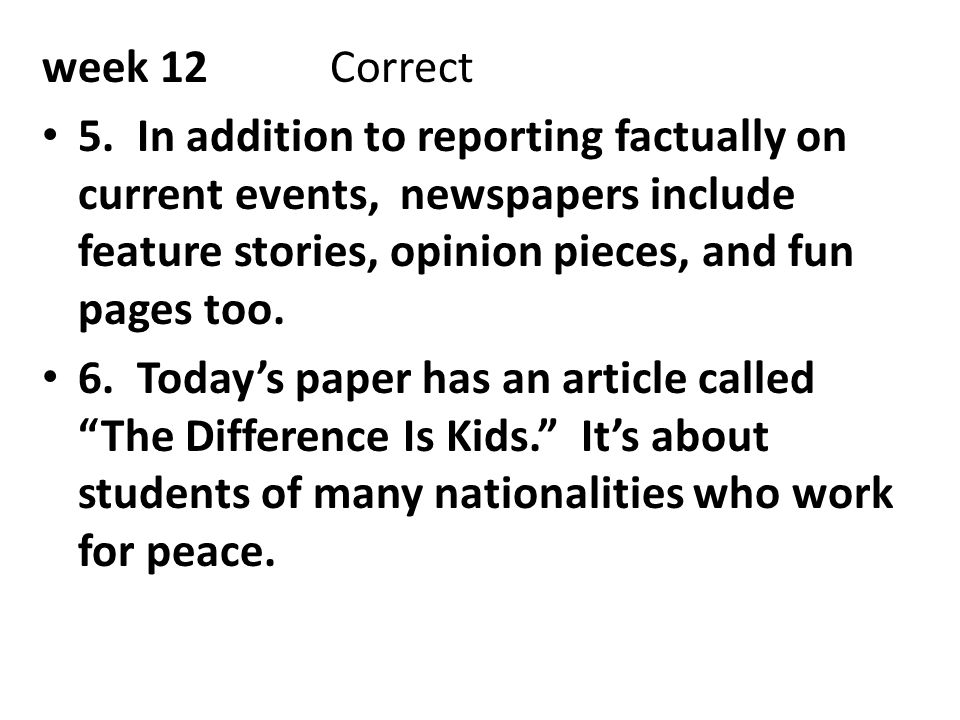 week 12 Correct 5. In addition to reporting factually on current events, newspapers include feature stories, opinion pieces, and fun pages too.