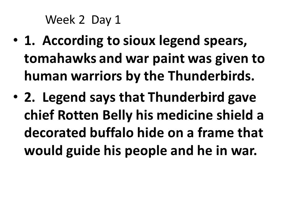 Week 2 Day 1 1. According to sioux legend spears, tomahawks and war paint was given to human warriors by the Thunderbirds.