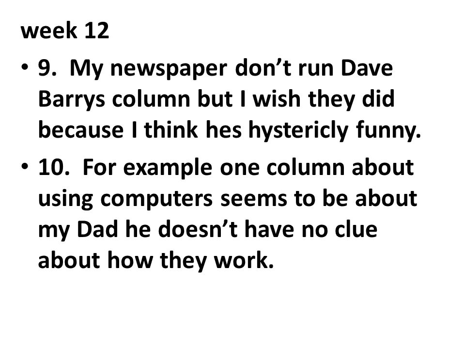 week 12 9. My newspaper don't run Dave Barrys column but I wish they did because I think hes hystericly funny.