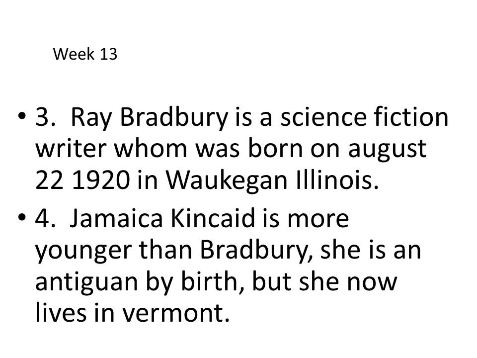 Week 13 3. Ray Bradbury is a science fiction writer whom was born on august 22 1920 in Waukegan Illinois.