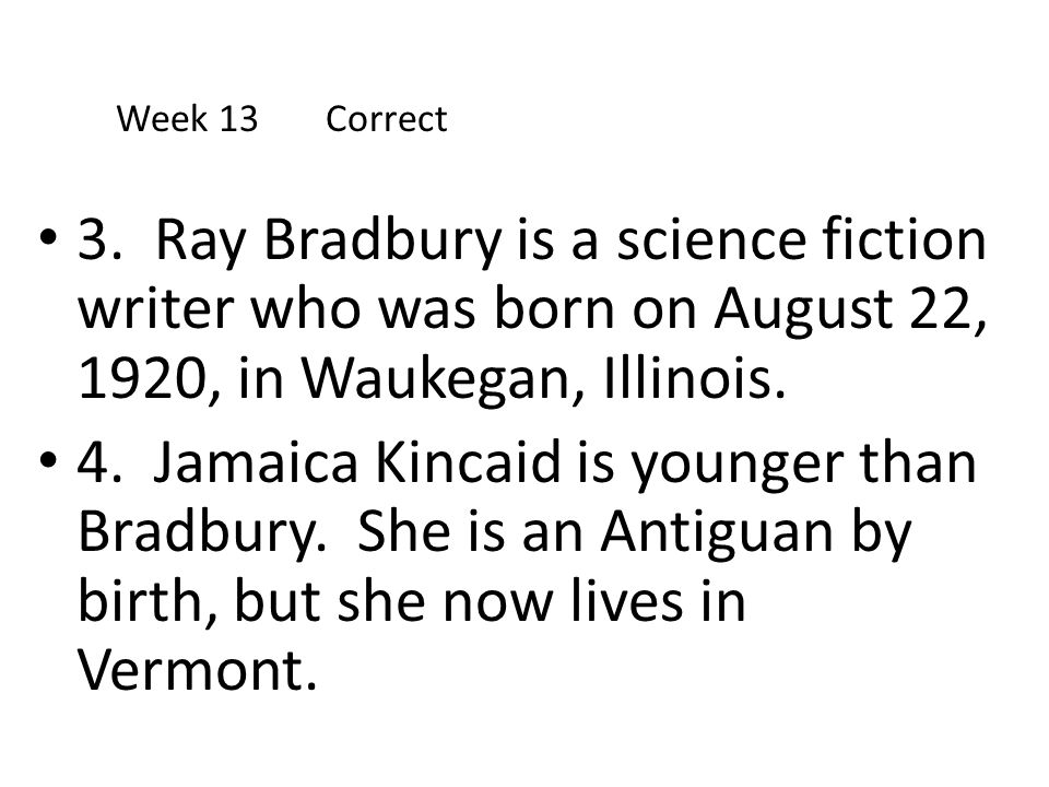 Week 13 Correct 3. Ray Bradbury is a science fiction writer who was born on August 22, 1920, in Waukegan, Illinois.