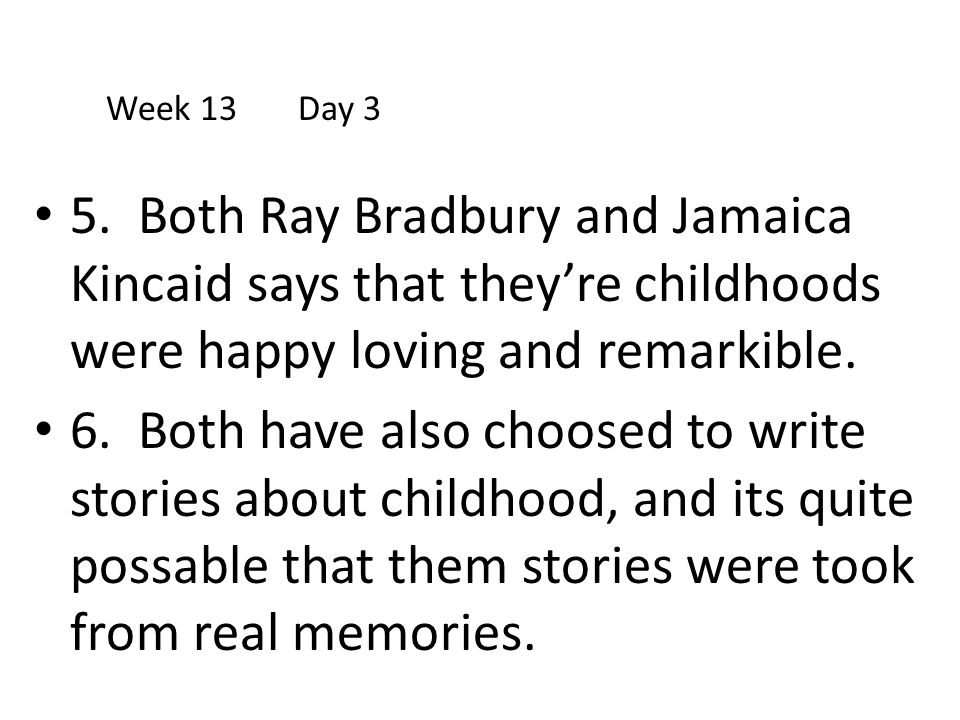Week 13 Day 3 5. Both Ray Bradbury and Jamaica Kincaid says that they're childhoods were happy loving and remarkible.