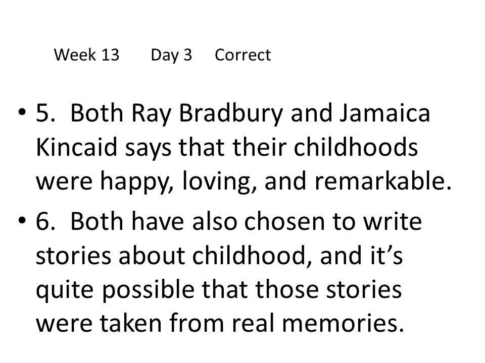 Week 13 Day 3 Correct 5. Both Ray Bradbury and Jamaica Kincaid says that their childhoods were happy, loving, and remarkable.