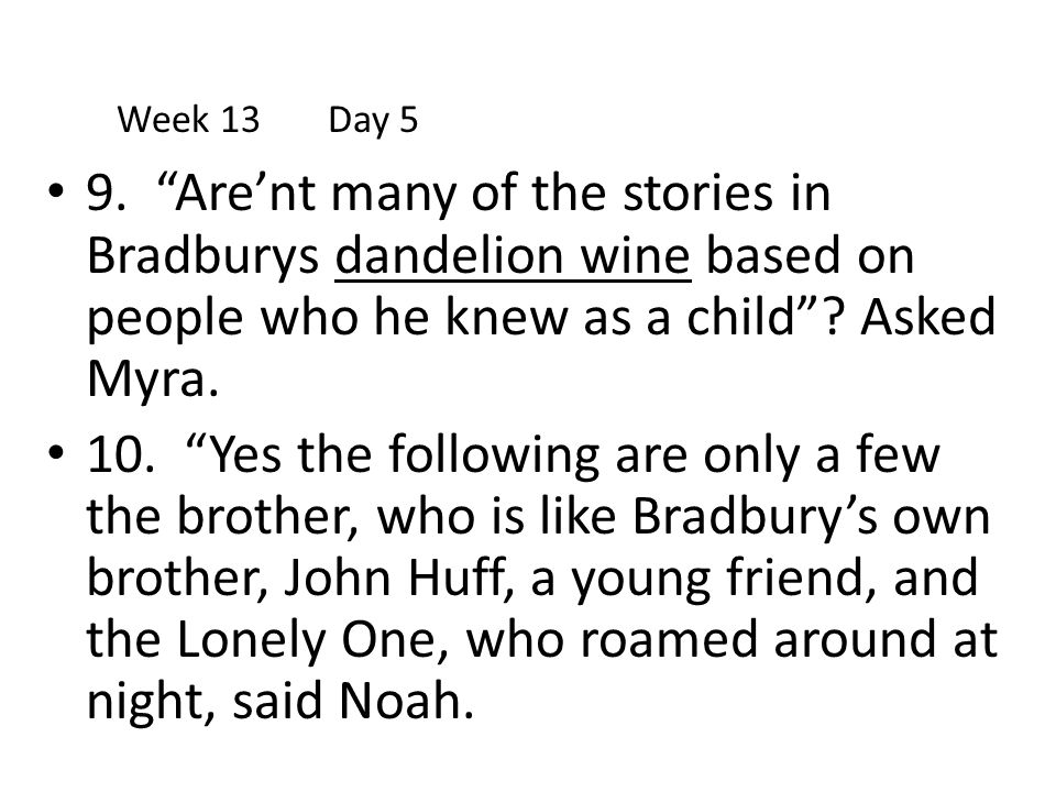 Week 13 Day 5 9. Are'nt many of the stories in Bradburys dandelion wine based on people who he knew as a child Asked Myra.