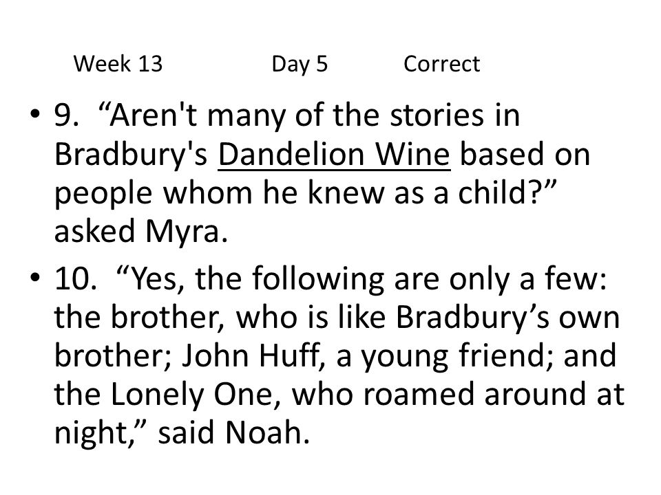 Week 13 Day 5 Correct 9. Aren t many of the stories in Bradbury s Dandelion Wine based on people whom he knew as a child asked Myra.