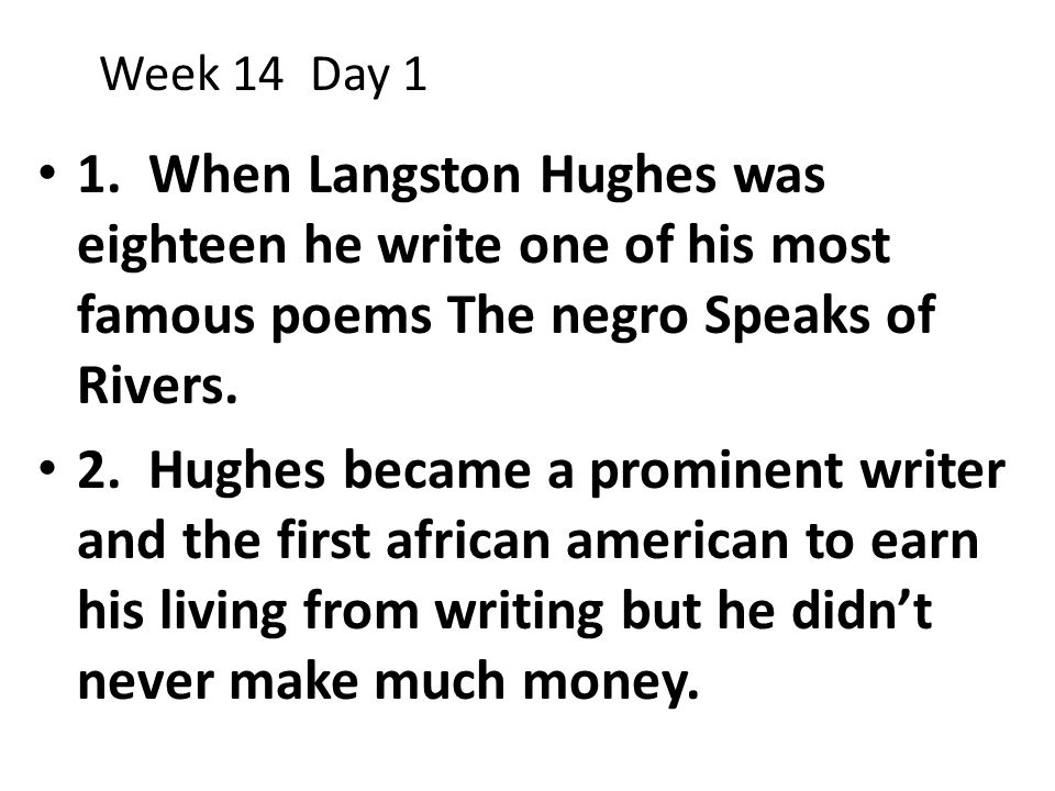 Week 14 Day 1 1. When Langston Hughes was eighteen he write one of his most famous poems The negro Speaks of Rivers.