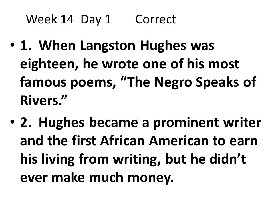Week 14 Day 1 Correct 1. When Langston Hughes was eighteen, he wrote one of his most famous poems, The Negro Speaks of Rivers.