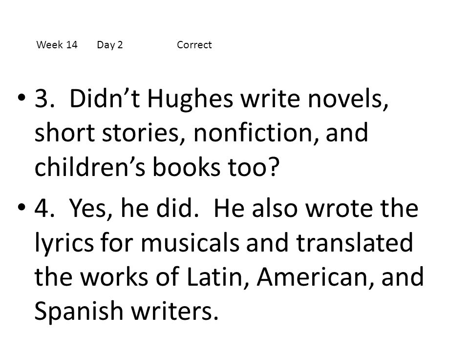 Week 14 Day 2 Correct 3. Didn't Hughes write novels, short stories, nonfiction, and children's books too