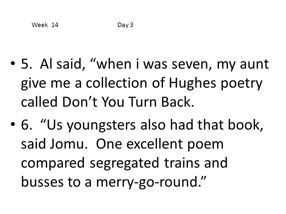 Week 14 Day 3 5. Al said, when i was seven, my aunt give me a collection of Hughes poetry called Don't You Turn Back.