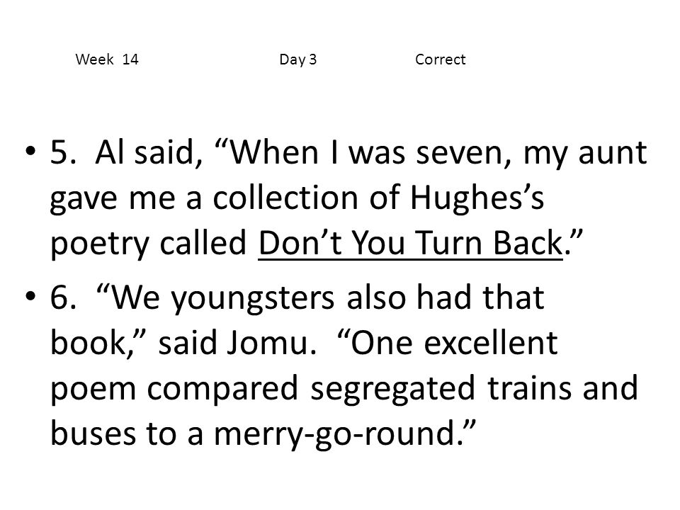 Week 14 Day 3 Correct 5. Al said, When I was seven, my aunt gave me a collection of Hughes's poetry called Don't You Turn Back.