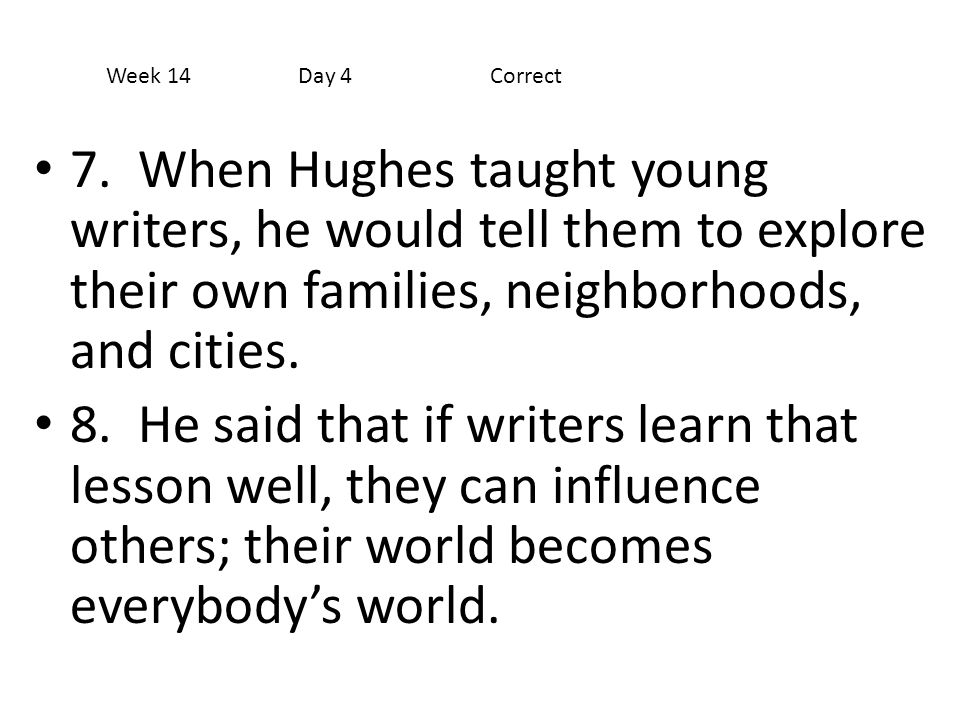 Week 14 Day 4 Correct 7. When Hughes taught young writers, he would tell them to explore their own families, neighborhoods, and cities.