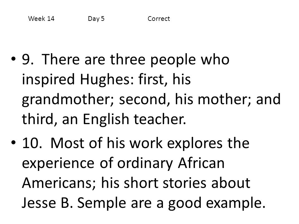 Week 14 Day 5 Correct 9. There are three people who inspired Hughes: first, his grandmother; second, his mother; and third, an English teacher.