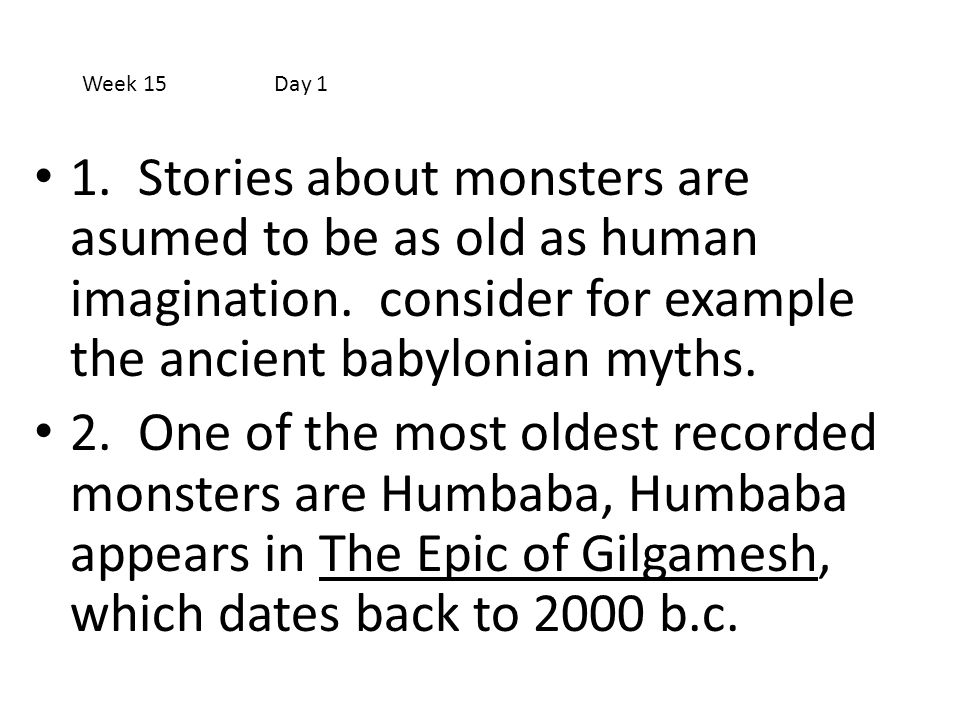 Week 15 Day 1 1. Stories about monsters are asumed to be as old as human imagination. consider for example the ancient babylonian myths.