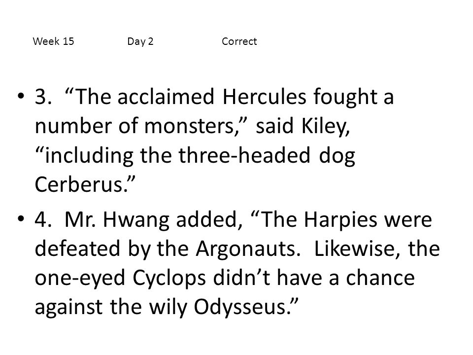 Week 15 Day 2 Correct 3. The acclaimed Hercules fought a number of monsters, said Kiley, including the three-headed dog Cerberus.