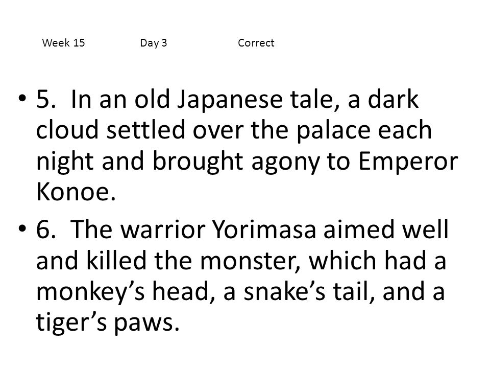 Week 15 Day 3 Correct 5. In an old Japanese tale, a dark cloud settled over the palace each night and brought agony to Emperor Konoe.