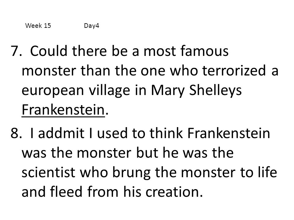 Week 15 Day4 7. Could there be a most famous monster than the one who terrorized a european village in Mary Shelleys Frankenstein.