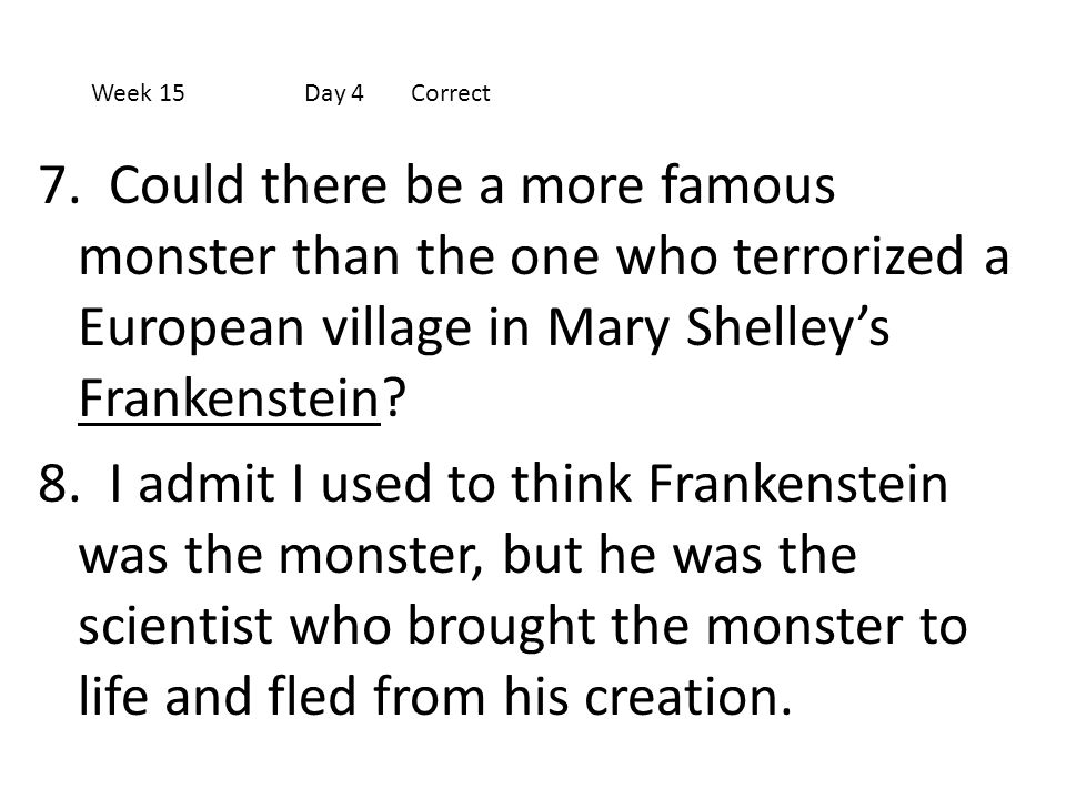 Week 15 Day 4 Correct 7. Could there be a more famous monster than the one who terrorized a European village in Mary Shelley's Frankenstein