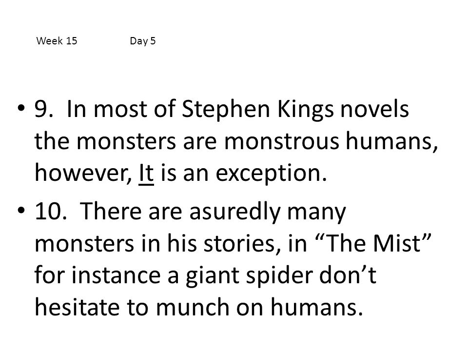 Week 15 Day 5 9. In most of Stephen Kings novels the monsters are monstrous humans, however, It is an exception.
