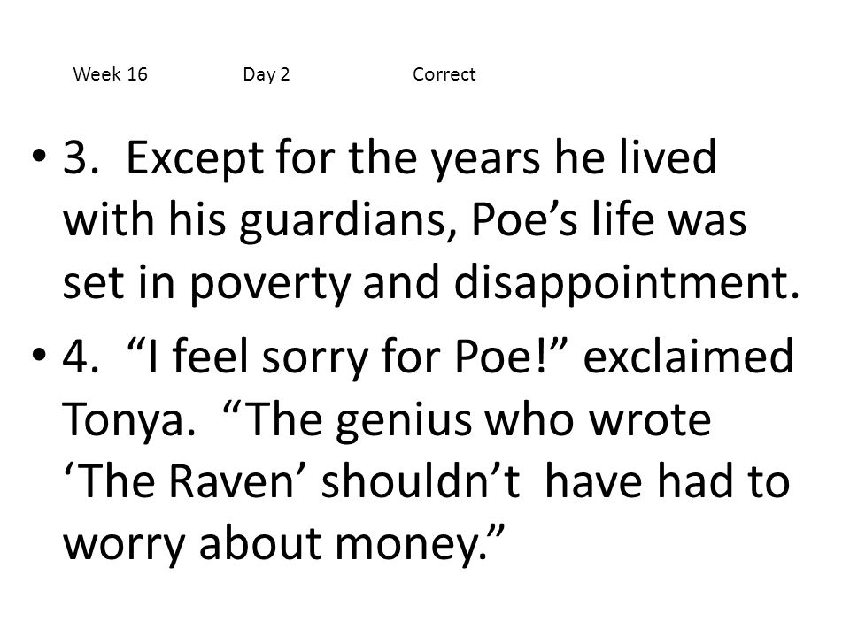 Week 16 Day 2 Correct 3. Except for the years he lived with his guardians, Poe's life was set in poverty and disappointment.