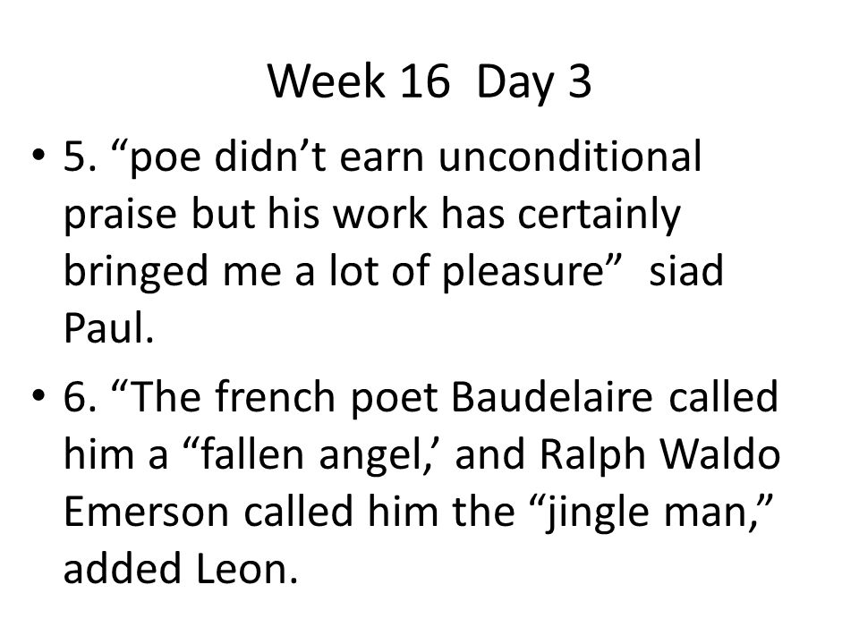 Week 16 Day 3 5. poe didn't earn unconditional praise but his work has certainly bringed me a lot of pleasure siad Paul.