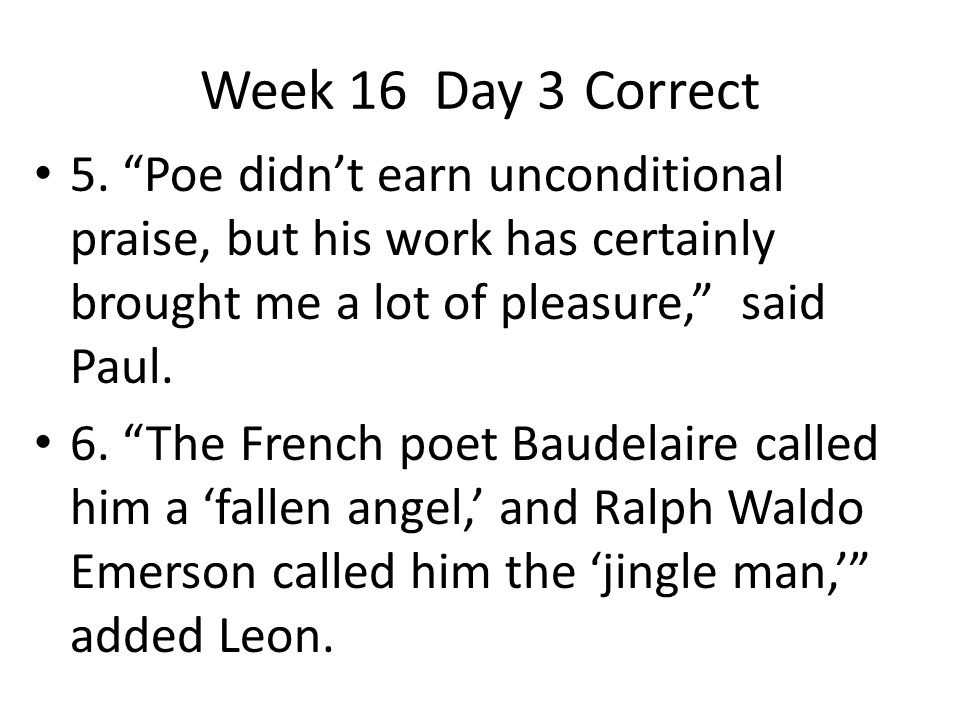 Week 16 Day 3 Correct 5. Poe didn't earn unconditional praise, but his work has certainly brought me a lot of pleasure, said Paul.