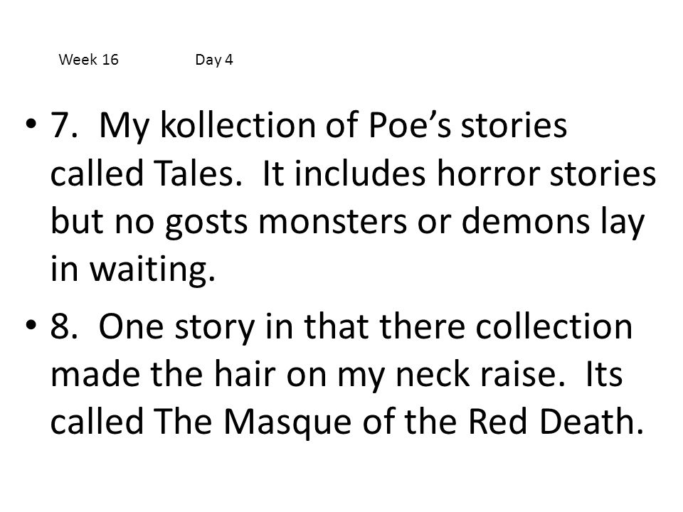Week 16 Day 4 7. My kollection of Poe's stories called Tales. It includes horror stories but no gosts monsters or demons lay in waiting.