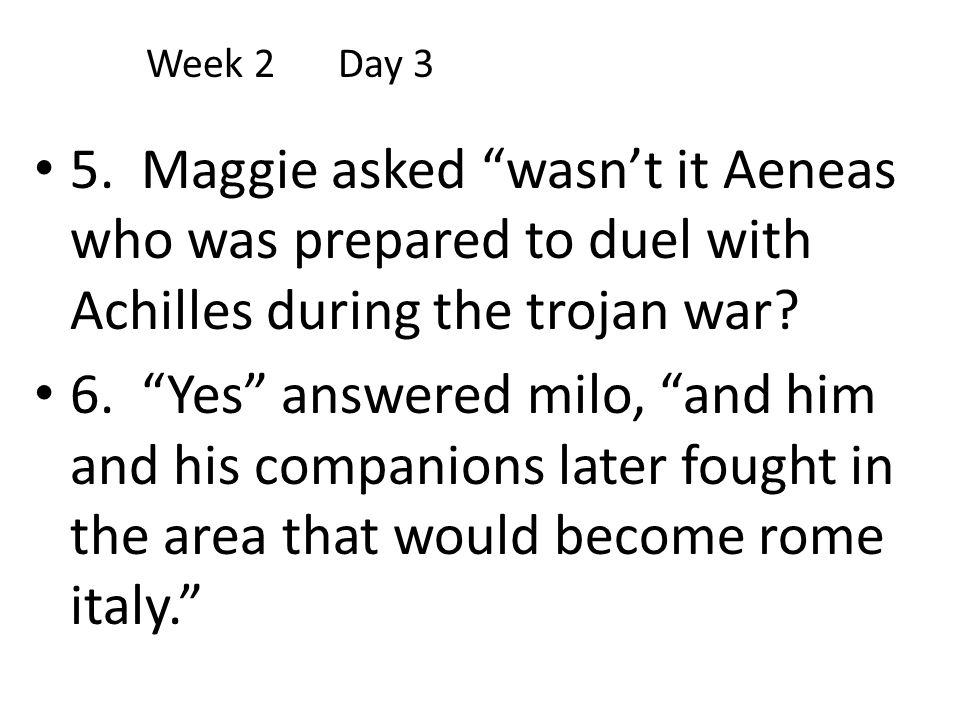 Week 2 Day 3 5. Maggie asked wasn't it Aeneas who was prepared to duel with Achilles during the trojan war