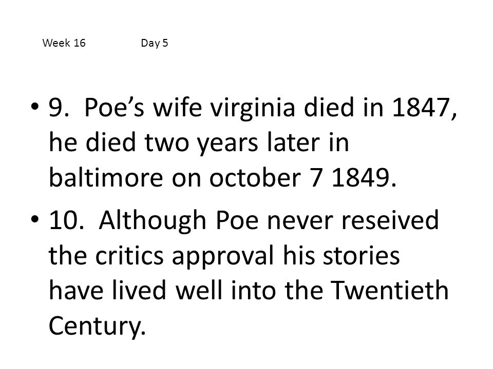 Week 16 Day 5 9. Poe's wife virginia died in 1847, he died two years later in baltimore on october 7 1849.