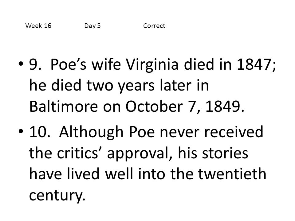 Week 16 Day 5 Correct 9. Poe's wife Virginia died in 1847; he died two years later in Baltimore on October 7, 1849.