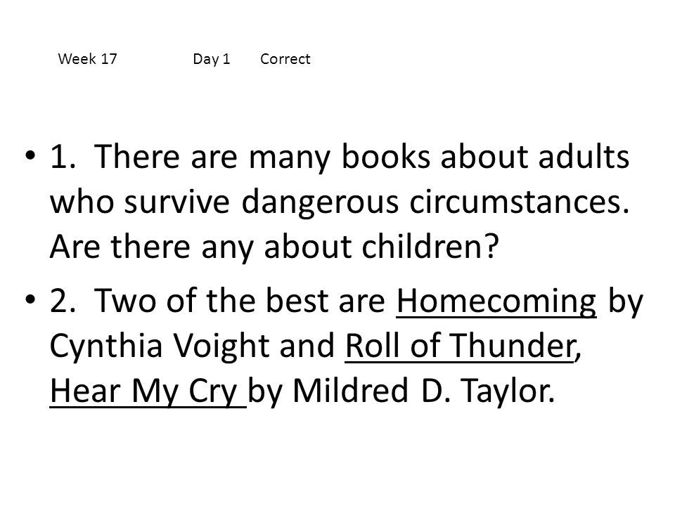 Week 17 Day 1 Correct 1. There are many books about adults who survive dangerous circumstances. Are there any about children