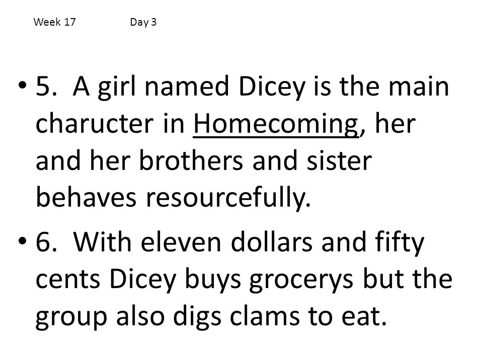 Week 17 Day 3 5. A girl named Dicey is the main charucter in Homecoming, her and her brothers and sister behaves resourcefully.