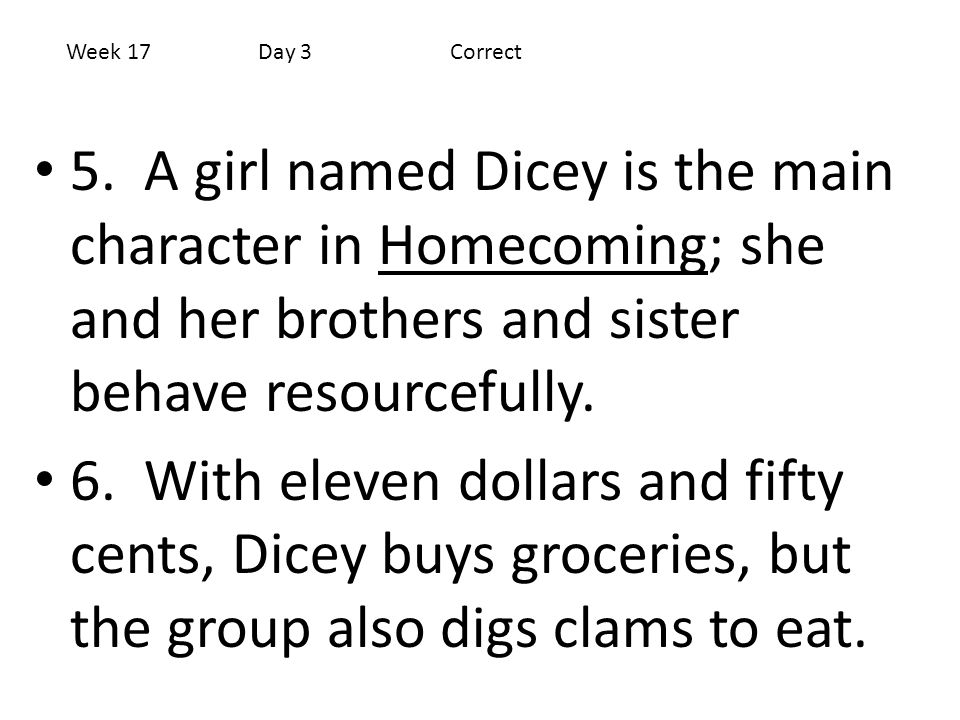 Week 17 Day 3 Correct 5. A girl named Dicey is the main character in Homecoming; she and her brothers and sister behave resourcefully.