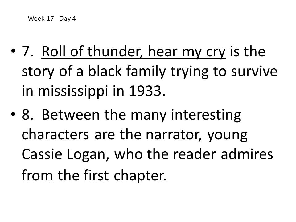 Week 17 Day 4 7. Roll of thunder, hear my cry is the story of a black family trying to survive in mississippi in 1933.