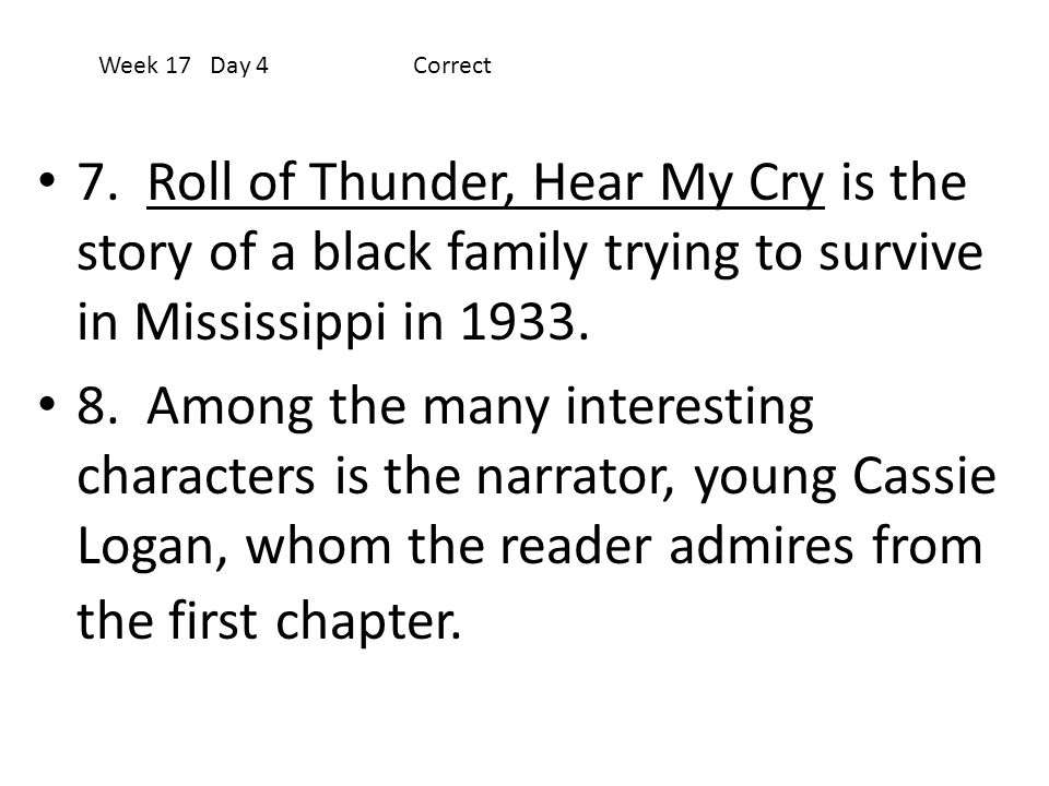 Week 17 Day 4 Correct 7. Roll of Thunder, Hear My Cry is the story of a black family trying to survive in Mississippi in 1933.