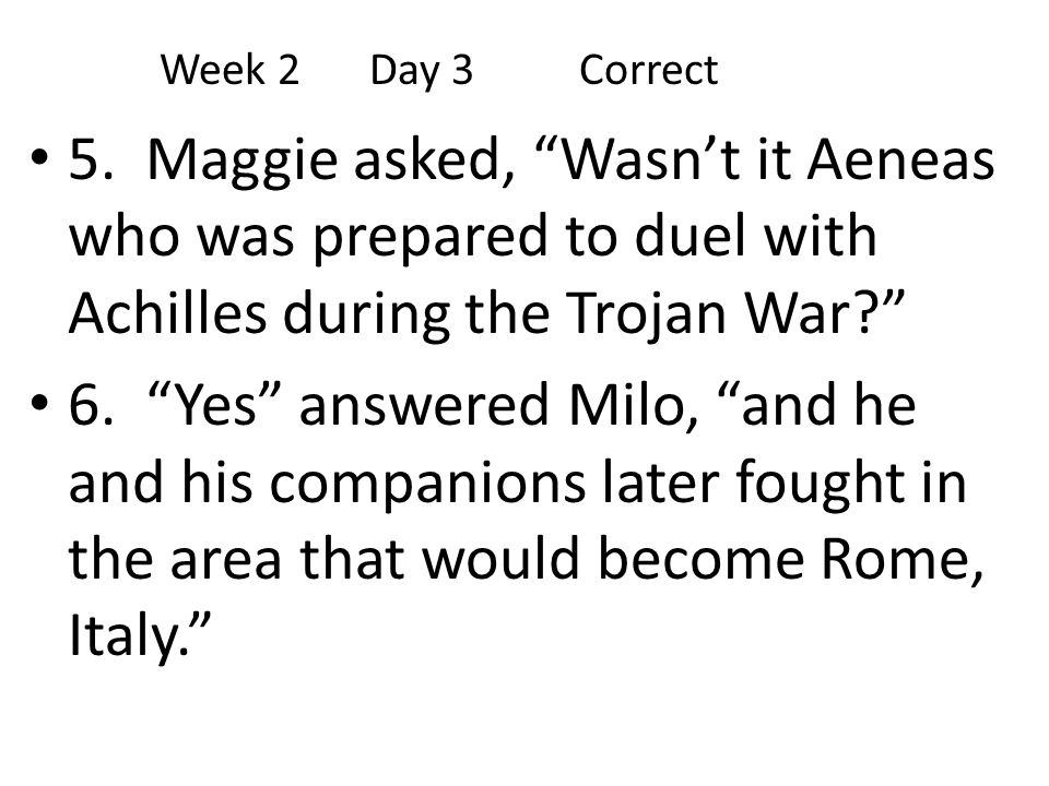 Week 2 Day 3 Correct 5. Maggie asked, Wasn't it Aeneas who was prepared to duel with Achilles during the Trojan War