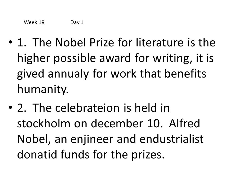 Week 18 Day 1 1. The Nobel Prize for literature is the higher possible award for writing, it is gived annualy for work that benefits humanity.