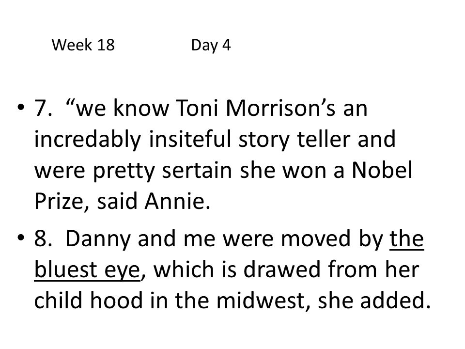 Week 18 Day 4 7. we know Toni Morrison's an incredably insiteful story teller and were pretty sertain she won a Nobel Prize, said Annie.