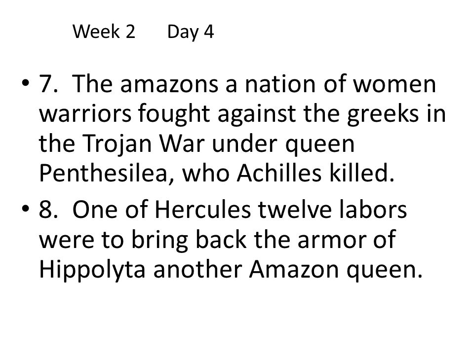 Week 2 Day 4 7. The amazons a nation of women warriors fought against the greeks in the Trojan War under queen Penthesilea, who Achilles killed.