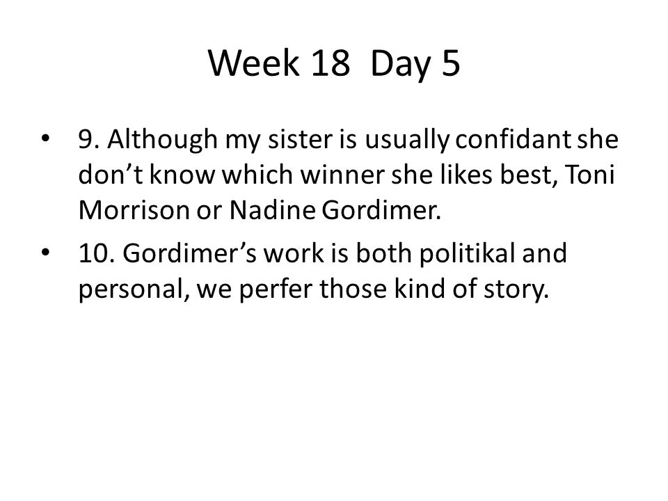 Week 18 Day 5 9. Although my sister is usually confidant she don't know which winner she likes best, Toni Morrison or Nadine Gordimer.
