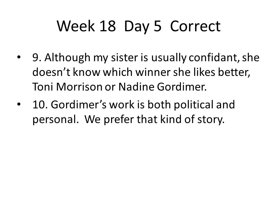 Week 18 Day 5 Correct 9. Although my sister is usually confidant, she doesn't know which winner she likes better, Toni Morrison or Nadine Gordimer.