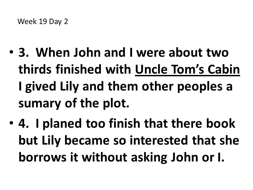 Week 19 Day 2 3. When John and I were about two thirds finished with Uncle Tom's Cabin I gived Lily and them other peoples a sumary of the plot.