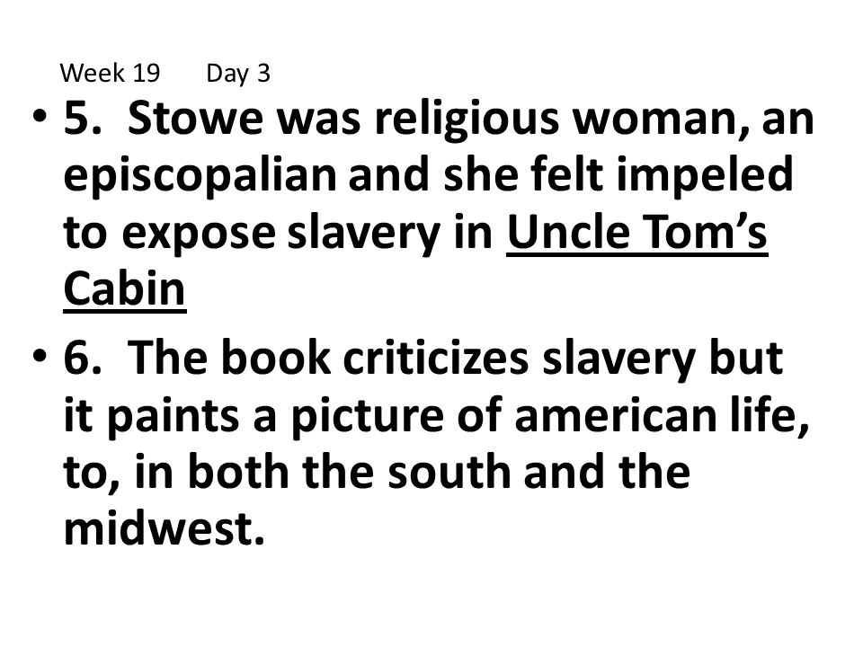 Week 19 Day 3 5. Stowe was religious woman, an episcopalian and she felt impeled to expose slavery in Uncle Tom's Cabin.