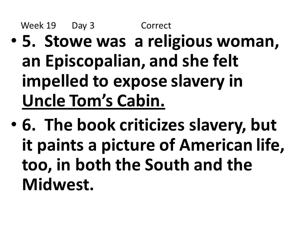 Week 19 Day 3 Correct 5. Stowe was a religious woman, an Episcopalian, and she felt impelled to expose slavery in Uncle Tom's Cabin.
