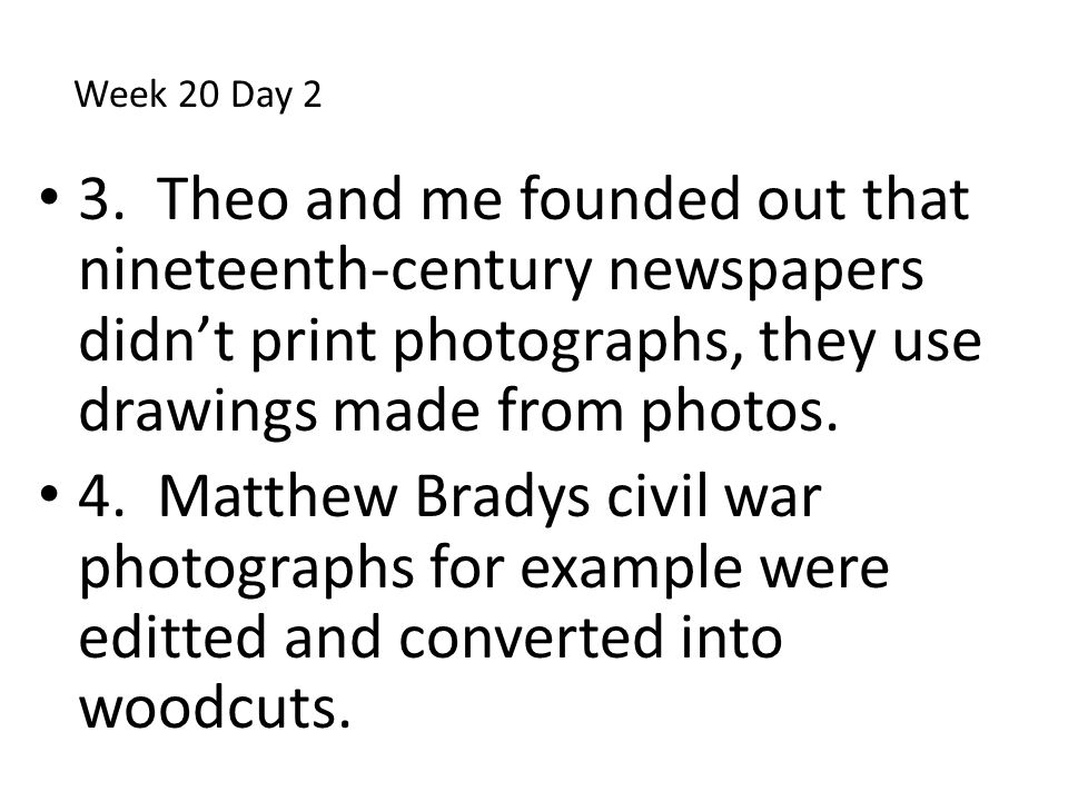 Week 20 Day 2 3. Theo and me founded out that nineteenth-century newspapers didn't print photographs, they use drawings made from photos.