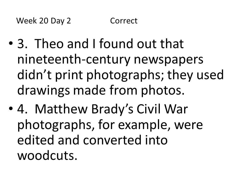 Week 20 Day 2 Correct 3. Theo and I found out that nineteenth-century newspapers didn't print photographs; they used drawings made from photos.